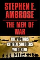 Stephen E. Ambrose The Men of War E-book Box Set - Victors, Citizen Soldiers, Wild Blue ebook by Stephen E. Ambrose