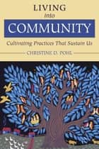 Living into Community - Cultivating Practices That Sustain Us ebook by Christine D. Pohl
