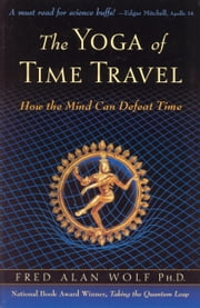 The Yoga of Time Travel - How the Mind Can Defeat Time ebook by Fred Alan Wolf PhD