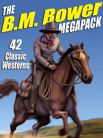 The B.M. Bower MEGAPACK ® - 42 Western Stories ebook by B.M. Bower