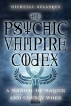 The Psychic Vampire Codex: A Manual Of Magick And Energy Work ebook by Michelle A. Belanger