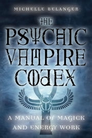 The Psychic Vampire Codex: A Manual Of Magick And Energy Work - A Manual of Magick and Energy Work ebook by Michelle A. Belanger