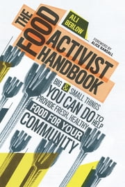 The Food Activist Handbook - Big & Small Things You Can Do to Help Provide Fresh, Healthy Food for Your Community ebook by Ali Berlow,Alice Randall