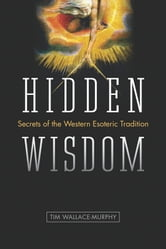Hidden Wisdom - The Secrets of the Western Esoteric Tradition ebook by Tim Wallace-Murphy