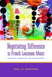 Negotiating Difference in French Louisiana Music - Categories, Stereotypes, and Identifications ebook by Sara Le Menestrel