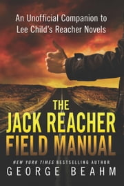 The Jack Reacher Field Manual - An Unofficial Companion to Lee Child's Reacher Novels ebook by George Beahm
