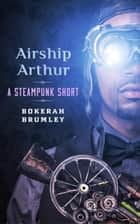 Airship Arthur: A Steampunk Short Story ebook by Bokerah Brumley