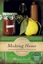 Making Home: Adapting Our Homes and Our Lives to Settle in Place ebook by Astyk, Sharon