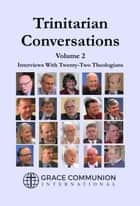 Trinitarian Conversations, Volume 2: Interviews With Twenty-Two Theologians ebook by Grace Communion International
