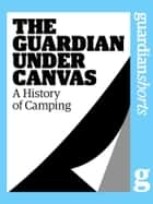 The Guardian Under Canvas: A History of Camping 電子書籍 by Richard Nelsson