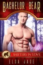 Bachelor Bear - A Shifters in Love: Fun & Flirty Romance ebook by Elsa Jade