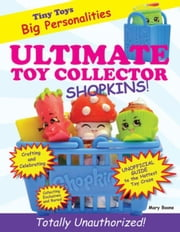 Ultimate Toy Collector: Shopkins ebook by Boone, Mary