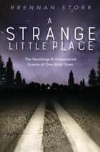 A Strange Little Place - The Hauntings & Unexplained Events of One Small Town ebook by Brennan Storr
