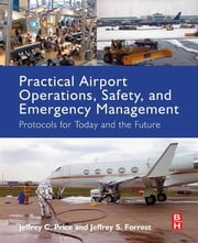 Practical Airport Operations, Safety, and Emergency Management - Protocols for Today and the Future ebook by Jeffrey Price,Jeffrey Forrest