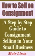 How to Sell on Consignment: A Step by Step Guide to Consignment Selling in Your Small Business ebook by Meir Liraz