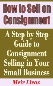 How to Sell on Consignment: A Step by Step Guide to Consignment Selling in Your Small Business - Small Business Management ebook by Meir Liraz