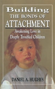 Building the Bonds of Attachment - Awakening Love in Deeply Troubled Children ebook by Daniel A. Hughes