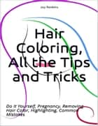 Hair Coloring, All the Tips and Tricks; Do It Yourself, Pregnancy, Removing Hair Color, Highlighting, Common Mistakes ebook by Joy Renkins