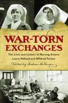 War-Torn Exchanges - The Lives and Letters of Nursing Sisters Laura Holland and Mildred Forbes ebook by Andrea McKenzie
