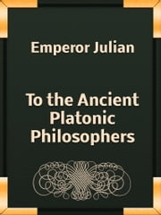To the Ancient Platonic Philosophers ebook by Emperor Julian