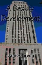 A Deadly Development ebook by James Green