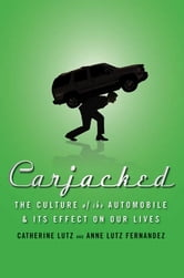 Carjacked: The Culture of the Automobile and Its Effect on Our Lives ebook by Catherine Lutz,Anne Lutz Fernandez