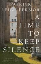 A Time to Keep Silence eBook by Patrick Leigh Fermor