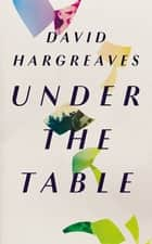 Under the Table ebook by David Hargreaves