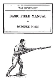 The Bayonet, M1905 - Basic Field Manual ebook by Various US Army Personnel