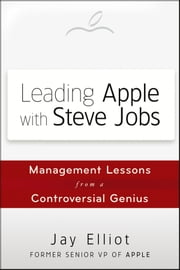 Leading Apple With Steve Jobs - Management Lessons From a Controversial Genius ebook by Jay Elliot