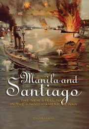 Manila And Santiago - The New Steel Navy in the Spanish-American War ebook by Jim Leeke