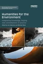 Humanities for the Environment - Integrating knowledge, forging new constellations of practice ebook by Joni Adamson, Michael Davis
