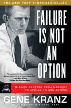 Failure Is Not an Option - Mission Control from Mercury to Apollo 13 and Beyond eBook by Gene Kranz