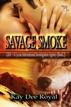 Savage Smoke - The LIIA – Lycan International Investigation Agency series, #2 ebook by Kay Dee Royal