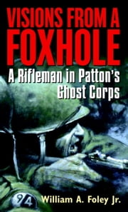 Visions From a Foxhole - A Rifleman in Patton's Ghost Corps ebook by William Foley