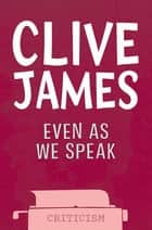 Even As We Speak - Criticism ebook by Clive James