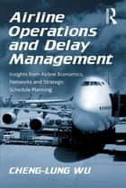 Airline Operations and Delay Management - Insights from Airline Economics, Networks and Strategic Schedule Planning 電子書 by Cheng-Lung Wu