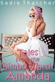 Tales from the Bimbo Ward: Amanda - Bimbo Transformation Mind Control Erotica ebook by Sadie Thatcher