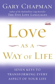 Love as a Way of Life - Seven Keys to Transforming Every Aspect of Your Life ebook by Gary Chapman