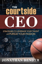 The Courtside CEO - Strategies to Leverage Your Talent and Pursue Your Passion ebook by Jonathan Bender