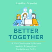 Better Together - 8 Ways Working with Women Leads to Extraordinary Products and Profits audiobook by Jonathan Sposato