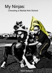 My Ninjas: Choosing A Martial Arts School ebook by Nick Roberts