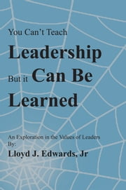 You Cant Teach Leadership, but It Can Be Learned - An Exploration of the Values of Leaders ebook by Lloyd Edwards