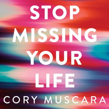 Stop Missing Your Life - The Power of Being Present – to Grow, Change and Find Happiness audiobook by Cory Muscara
