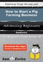How to Start a Pig Farming Business ebook by Jessica Spencer