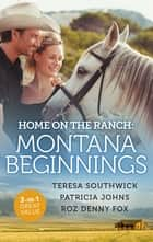 Home On The Ranch - Montana Beginnings/Finding Family...and Forever?/Her Stubborn Cowboy/His Ranch or Hers ebook by Teresa Southwick, Roz Denny Fox, Patricia Johns