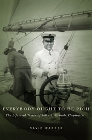 Everybody Ought to Be Rich - The Life and Times of John J. Raskob, Capitalist ebook by David Farber