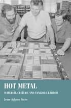 Hot metal - Material culture and tangible labour ebook by Jesse Adams Stein, Bill Sherman, Christopher Breward