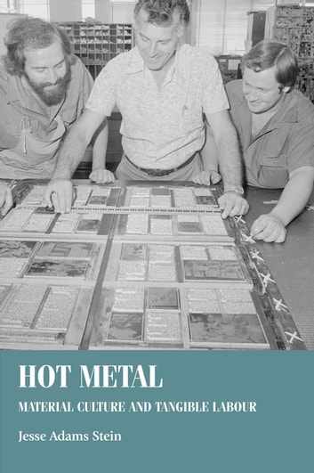 Hot metal - Material culture and tangible labour ebook by Jesse Adams Stein,Bill Sherman,Christopher Breward