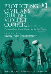 Protecting Civilians During Violent Conflict - Theoretical and Practical Issues for the 21st Century ebook by Mr Don Carrick,Professor James Connelly,Professor George Lucas,Professor Paul Robinson